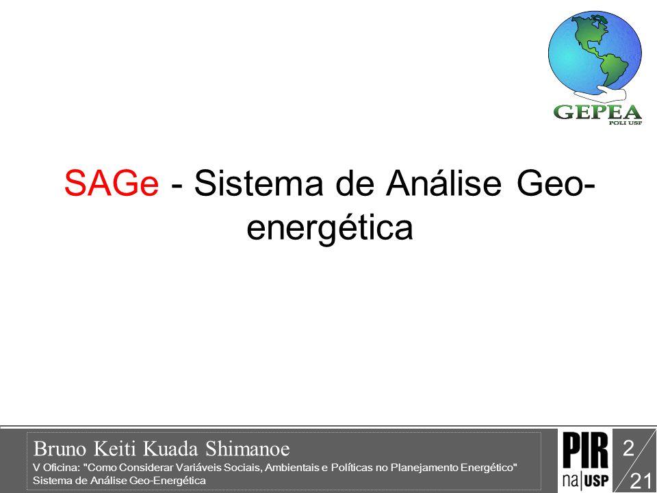 Bruno Keiti Kuada Shimanoe V Oficina: Como Considerar Variáveis Sociais, Ambientais e Políticas no Planejamento Energético Sistema de Análise Geo-Energética 21 2 SAGe - Sistema de Análise Geo- energética