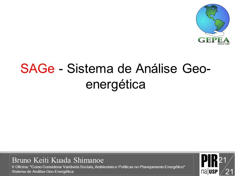Bruno Keiti Kuada Shimanoe V Oficina: Como Considerar Variáveis Sociais, Ambientais e Políticas no Planejamento Energético Sistema de Análise Geo-Energética 21 SAGe - Sistema de Análise Geo- energética