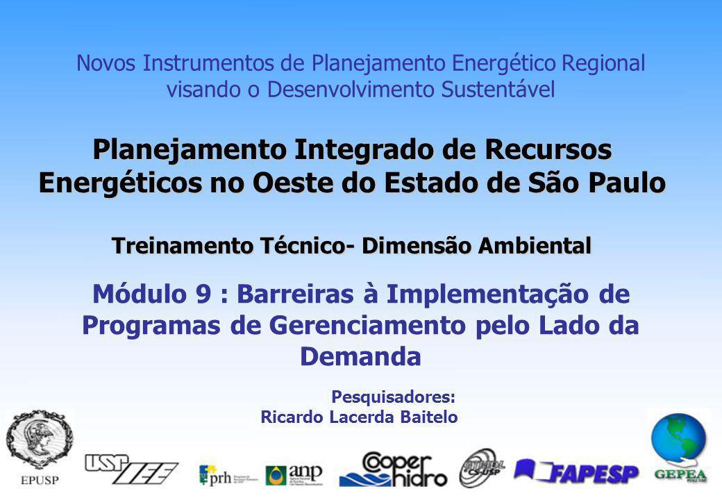 Planejamento Integrado de Recursos Energéticos no Oeste do Estado de São Paulo Treinamento Técnico- Dimensão Ambiental Novos Instrumentos de Planejamento Energético Regional visando o Desenvolvimento Sustentável Módulo 9 : Barreiras à Implementação de Programas de Gerenciamento pelo Lado da Demanda Pesquisadores: Ricardo Lacerda Baitelo