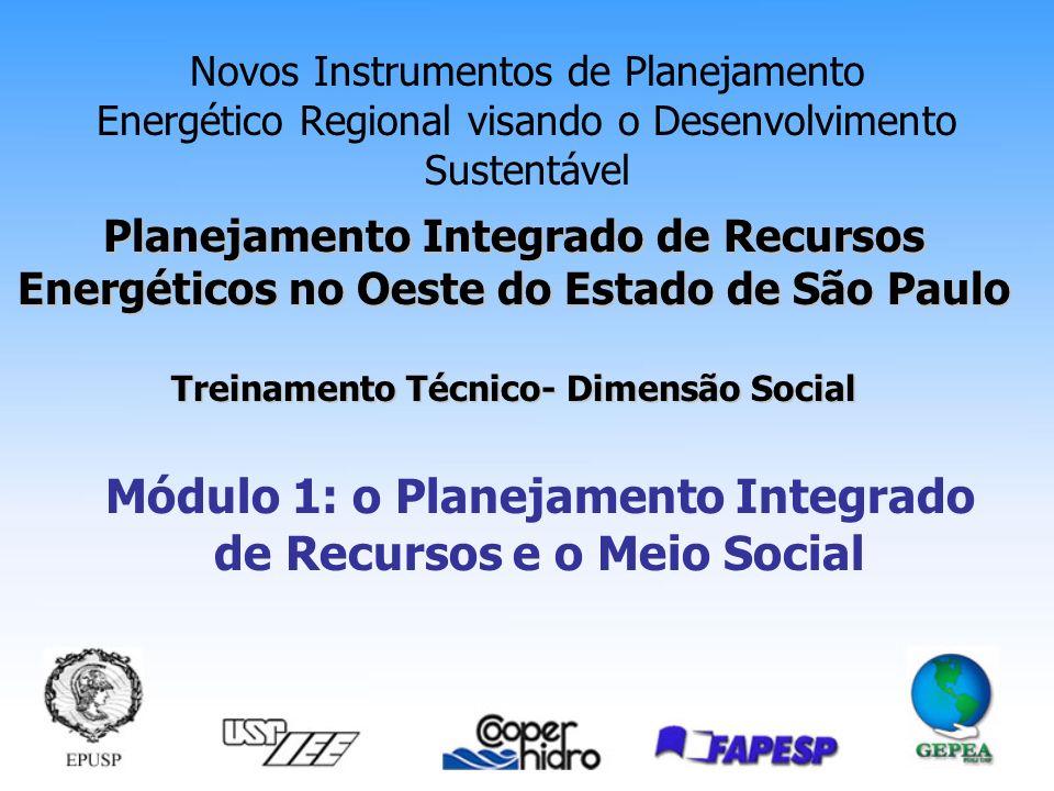 Planejamento Integrado de Recursos Energéticos no Oeste do Estado de São Paulo Treinamento Técnico- Dimensão Social Novos Instrumentos de Planejamento Energético Regional visando o Desenvolvimento Sustentável Módulo 1: o Planejamento Integrado de Recursos e o Meio Social