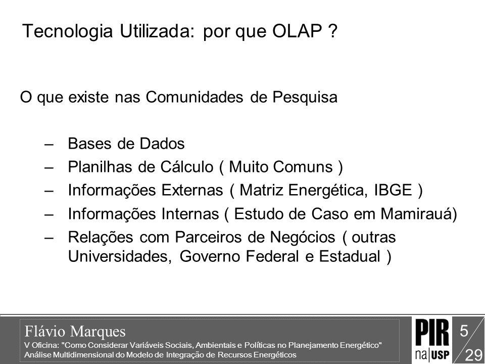 Flávio Marques V Oficina: Como Considerar Variáveis Sociais, Ambientais e Políticas no Planejamento Energético Análise Multidimensional do Modelo de Integração de Recursos Energéticos 29 6 Tecnologia Utilizada : por que OLAP .
