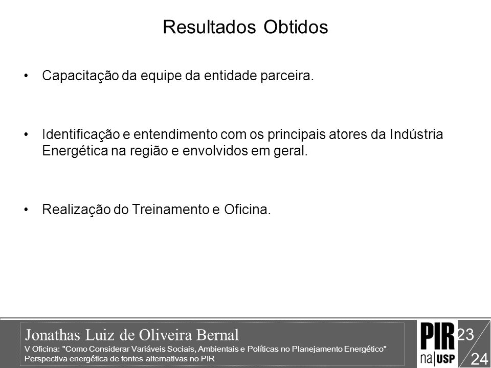 Jonathas Luiz de Oliveira Bernal V Oficina: Como Considerar Variáveis Sociais, Ambientais e Políticas no Planejamento Energético Perspectiva energética de fontes alternativas no PIR 24 23 Resultados Obtidos Capacitação da equipe da entidade parceira.