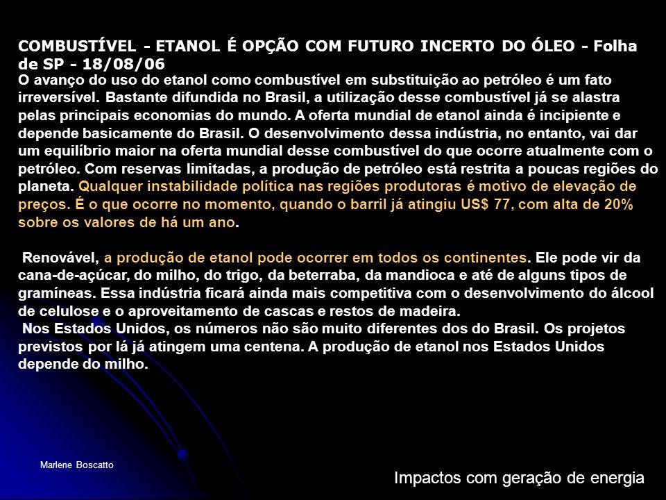 Impactos com geração de energia Marlene Boscatto COMBUSTÍVEL - ETANOL É OPÇÃO COM FUTURO INCERTO DO ÓLEO - Folha de SP - 18/08/06 O avanço do uso do e