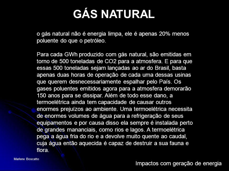 Impactos com geração de energia Marlene Boscatto o gás natural não é energia limpa, ele é apenas 20% menos poluente do que o petróleo. Para cada GWh p