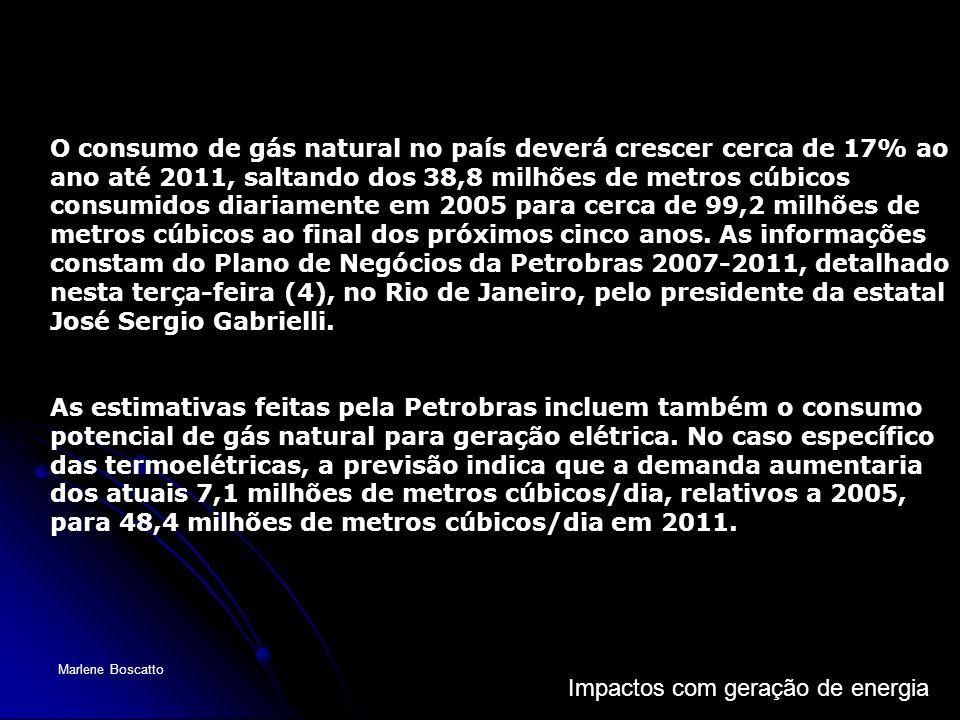 Impactos com geração de energia Marlene Boscatto O consumo de gás natural no país deverá crescer cerca de 17% ao ano até 2011, saltando dos 38,8 milhõ