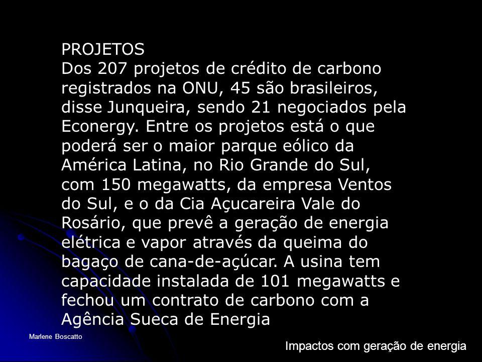 Impactos com geração de energia Marlene Boscatto PROJETOS Dos 207 projetos de crédito de carbono registrados na ONU, 45 são brasileiros, disse Junquei