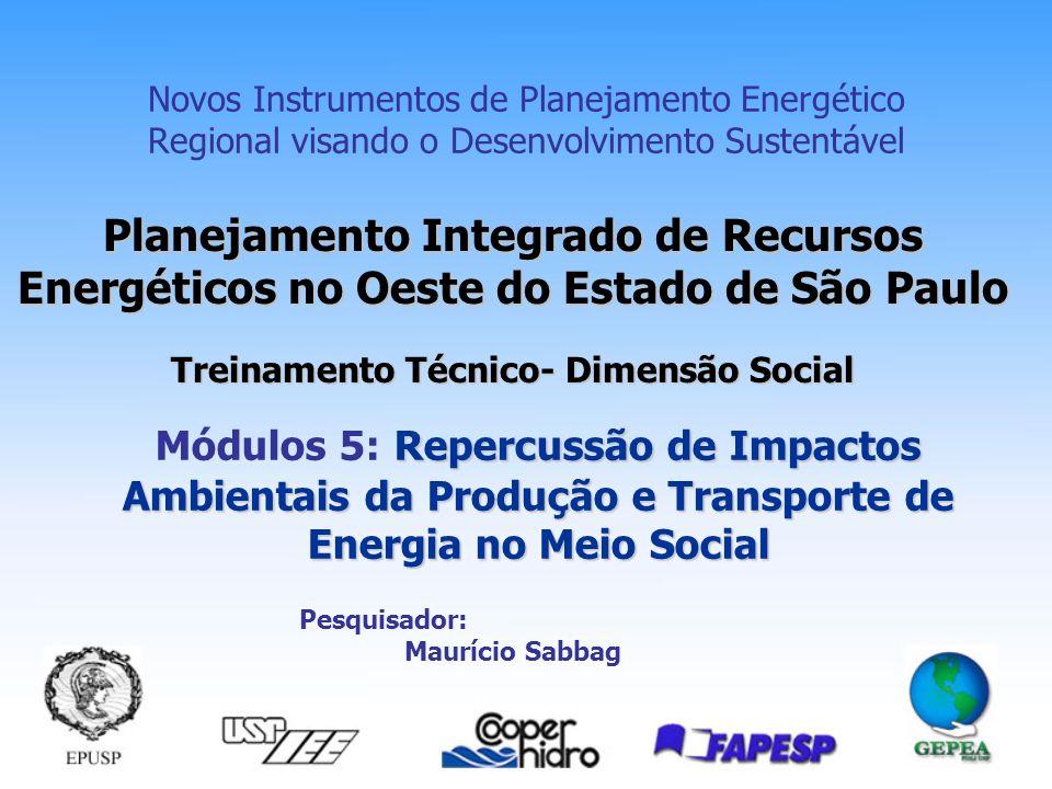 Planejamento Integrado de Recursos Energéticos no Oeste do Estado de São Paulo Treinamento Técnico- Dimensão Social Novos Instrumentos de Planejamento Energético Regional visando o Desenvolvimento Sustentável Repercussão de Impactos Ambientais da Produção e Transporte de Energia no Meio Social Módulos 5: Repercussão de Impactos Ambientais da Produção e Transporte de Energia no Meio Social Pesquisador: Maurício Sabbag