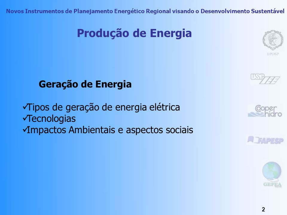 Novos Instrumentos de Planejamento Energético Regional visando o Desenvolvimento Sustentável 2 Produção de Energia Geração de Energia Tipos de geração de energia elétrica Tecnologias Impactos Ambientais e aspectos sociais