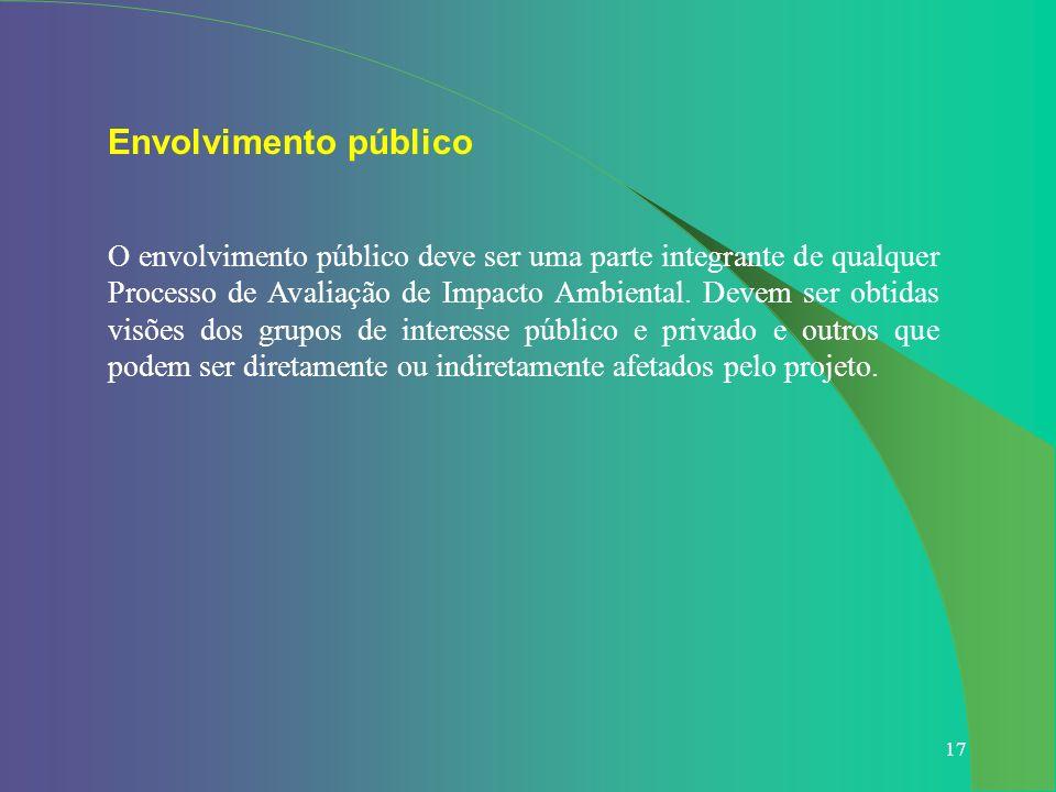 17 Envolvimento público O envolvimento público deve ser uma parte integrante de qualquer Processo de Avaliação de Impacto Ambiental. Devem ser obtidas