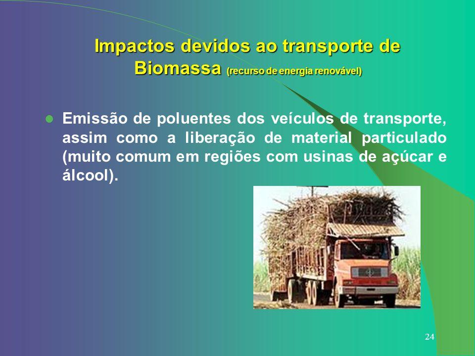 24 Impactos devidos ao transporte de Biomassa (recurso de energia renovável) Emissão de poluentes dos veículos de transporte, assim como a liberação d