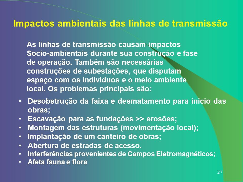 27 Impactos ambientais das linhas de transmissão Desobstrução da faixa e desmatamento para inicio das obras; Escavação para as fundações >> erosões; M