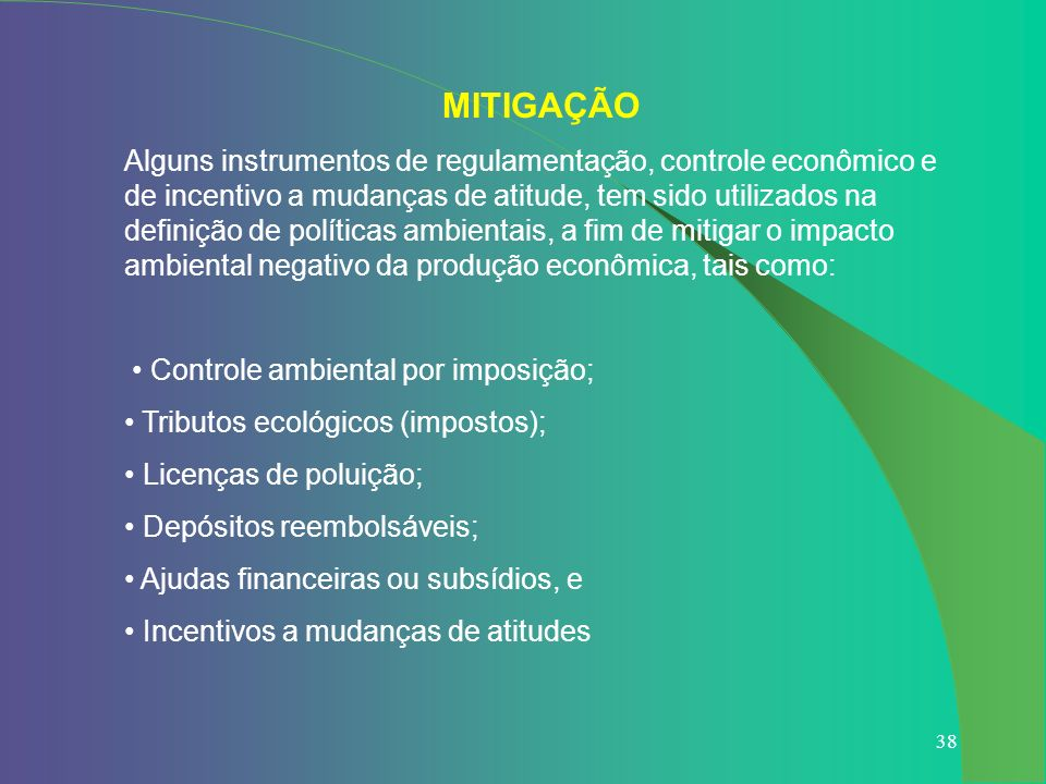 38 MITIGAÇÃO Alguns instrumentos de regulamentação, controle econômico e de incentivo a mudanças de atitude, tem sido utilizados na definição de polít