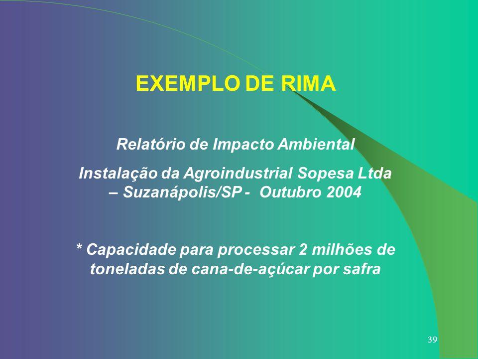 39 EXEMPLO DE RIMA Relatório de Impacto Ambiental Instalação da Agroindustrial Sopesa Ltda – Suzanápolis/SP - Outubro 2004 * Capacidade para processar