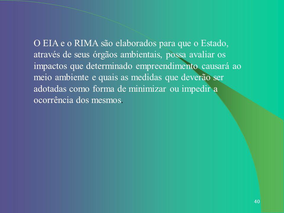 40 O EIA e o RIMA são elaborados para que o Estado, através de seus órgãos ambientais, possa avaliar os impactos que determinado empreendimento causar