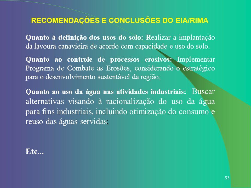 53 RECOMENDAÇÕES E CONCLUSÕES DO EIA/RIMA Quanto à definição dos usos do solo: Realizar a implantação da lavoura canavieira de acordo com capacidade e
