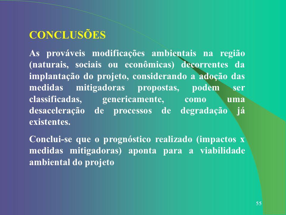 55 CONCLUSÕES As prováveis modificações ambientais na região (naturais, sociais ou econômicas) decorrentes da implantação do projeto, considerando a a