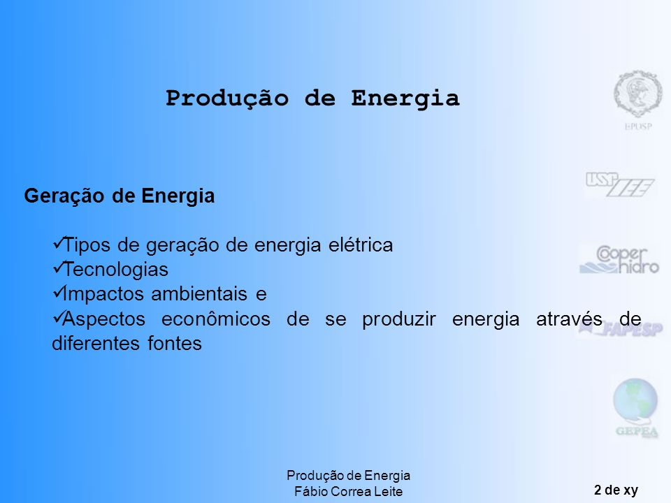 Produção de Energia Fábio Correa Leite 2 de xy Produção de Energia Geração de Energia Tipos de geração de energia elétrica Tecnologias Impactos ambientais e Aspectos econômicos de se produzir energia através de diferentes fontes
