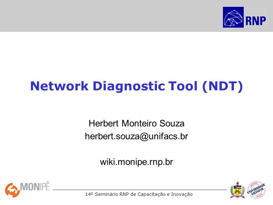 14º Seminário RNP de Capacitação e Inovação Network Diagnostic Tool (NDT) Herbert Monteiro Souza herbert.souza@unifacs.br wiki.monipe.rnp.br