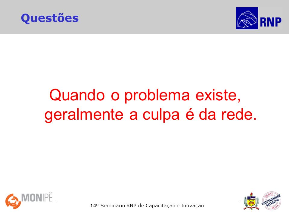 14º Seminário RNP de Capacitação e Inovação Questões Quando o problema existe, geralmente a culpa é da rede.