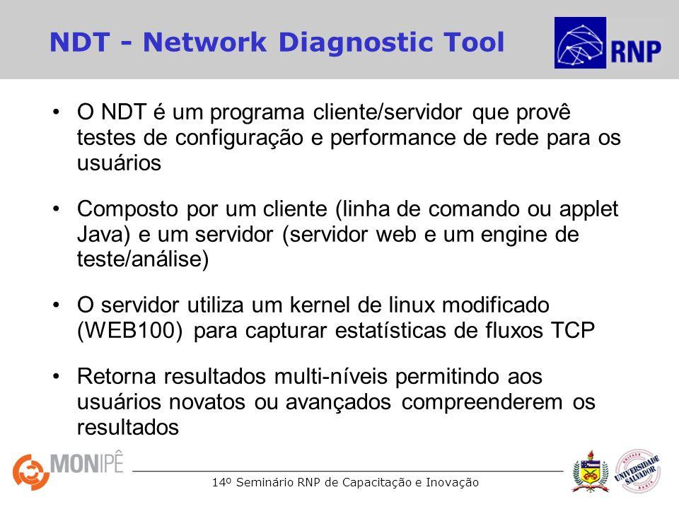 14º Seminário RNP de Capacitação e Inovação NDT - Network Diagnostic Tool O NDT é um programa cliente/servidor que provê testes de configuração e performance de rede para os usuários Composto por um cliente (linha de comando ou applet Java) e um servidor (servidor web e um engine de teste/análise) O servidor utiliza um kernel de linux modificado (WEB100) para capturar estatísticas de fluxos TCP Retorna resultados multi-níveis permitindo aos usuários novatos ou avançados compreenderem os resultados