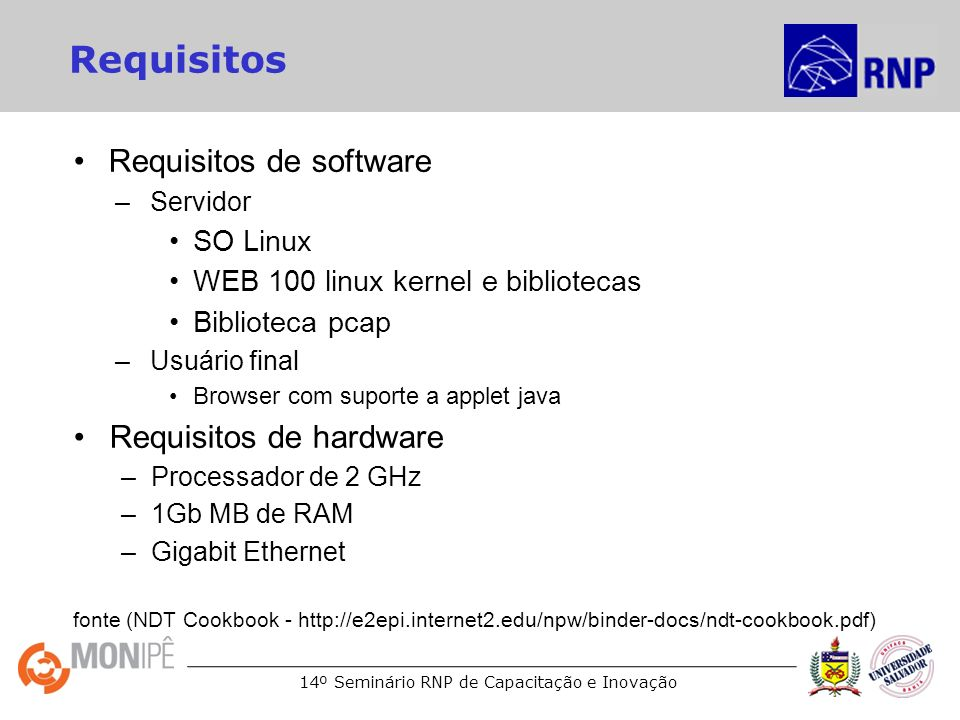 14º Seminário RNP de Capacitação e Inovação Requisitos Requisitos de software –Servidor SO Linux WEB 100 linux kernel e bibliotecas Biblioteca pcap –Usuário final Browser com suporte a applet java Requisitos de hardware –Processador de 2 GHz –1Gb MB de RAM –Gigabit Ethernet fonte (NDT Cookbook - http://e2epi.internet2.edu/npw/binder-docs/ndt-cookbook.pdf)