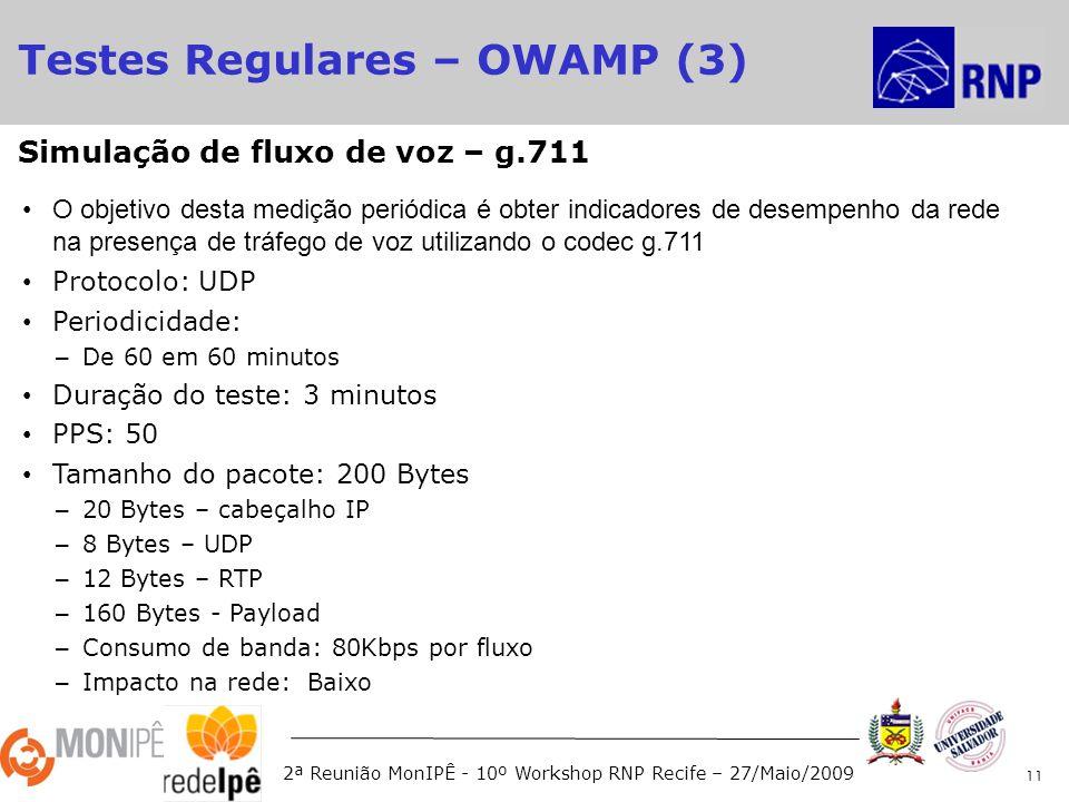 2ª Reunião MonIPÊ - 10º Workshop RNP Recife – 27/Maio/2009 O objetivo desta medição periódica é obter indicadores de desempenho da rede na presença de tráfego de voz utilizando o codec g.711 Protocolo: UDP Periodicidade: – De 60 em 60 minutos Duração do teste: 3 minutos PPS: 50 Tamanho do pacote: 200 Bytes – 20 Bytes – cabeçalho IP – 8 Bytes – UDP – 12 Bytes – RTP – 160 Bytes - Payload – Consumo de banda: 80Kbps por fluxo – Impacto na rede: Baixo 11 Simulação de fluxo de voz – g.711 Testes Regulares – OWAMP (3)