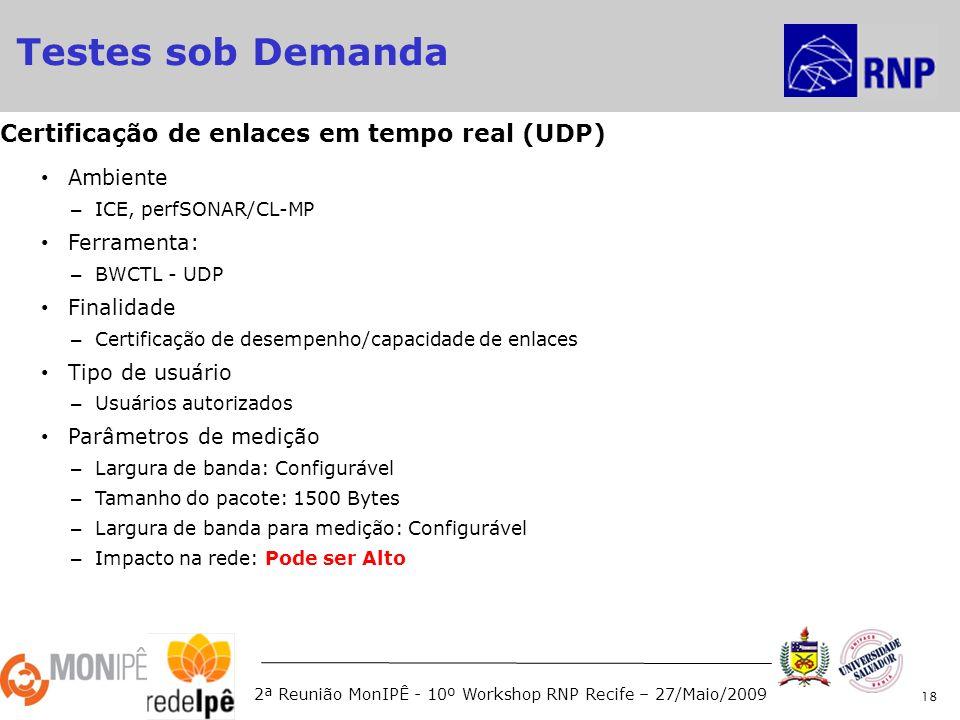 2ª Reunião MonIPÊ - 10º Workshop RNP Recife – 27/Maio/2009 Ambiente – ICE, perfSONAR/CL-MP Ferramenta: – BWCTL - UDP Finalidade – Certificação de desempenho/capacidade de enlaces Tipo de usuário – Usuários autorizados Parâmetros de medição – Largura de banda: Configurável – Tamanho do pacote: 1500 Bytes – Largura de banda para medição: Configurável – Impacto na rede: Pode ser Alto 18 Certificação de enlaces em tempo real (UDP) Testes sob Demanda