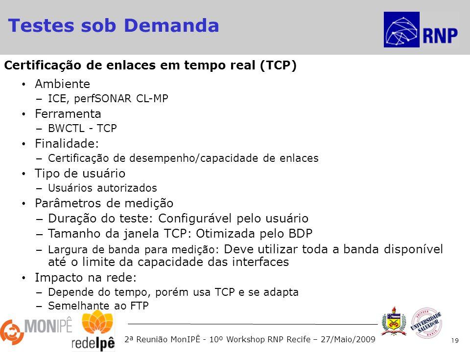 2ª Reunião MonIPÊ - 10º Workshop RNP Recife – 27/Maio/2009 Ambiente – ICE, perfSONAR CL-MP Ferramenta – BWCTL - TCP Finalidade: – Certificação de desempenho/capacidade de enlaces Tipo de usuário – Usuários autorizados Parâmetros de medição – Duração do teste: Configurável pelo usuário – Tamanho da janela TCP: Otimizada pelo BDP – Largura de banda para medição: Deve utilizar toda a banda disponível até o limite da capacidade das interfaces Impacto na rede: – Depende do tempo, porém usa TCP e se adapta – Semelhante ao FTP 19 Certificação de enlaces em tempo real (TCP) Testes sob Demanda