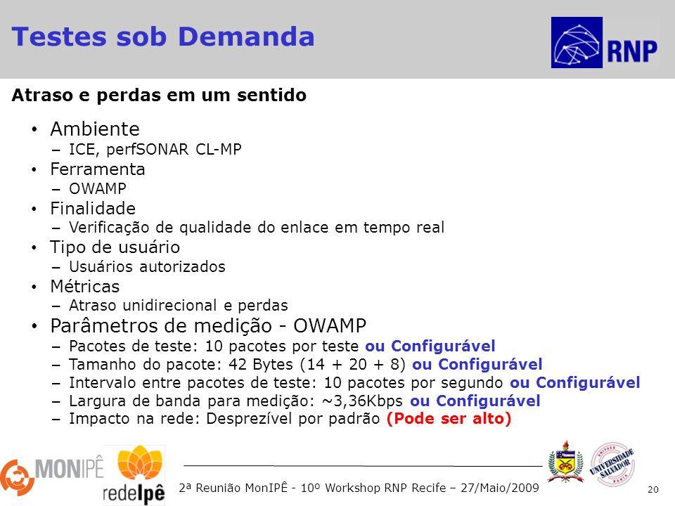 2ª Reunião MonIPÊ - 10º Workshop RNP Recife – 27/Maio/2009 Ambiente – ICE, perfSONAR CL-MP Ferramenta – OWAMP Finalidade – Verificação de qualidade do enlace em tempo real Tipo de usuário – Usuários autorizados Métricas – Atraso unidirecional e perdas Parâmetros de medição - OWAMP – Pacotes de teste: 10 pacotes por teste ou Configurável – Tamanho do pacote: 42 Bytes (14 + 20 + 8) ou Configurável – Intervalo entre pacotes de teste: 10 pacotes por segundo ou Configurável – Largura de banda para medição: ~3,36Kbps ou Configurável – Impacto na rede: Desprezível por padrão (Pode ser alto) 20 Atraso e perdas em um sentido Testes sob Demanda