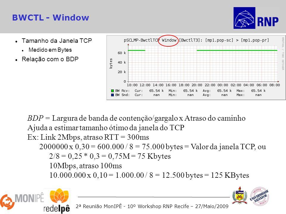 2ª Reunião MonIPÊ - 10º Workshop RNP Recife – 27/Maio/2009 BWCTL - Window Tamanho da Janela TCP Medido em Bytes Relação com o BDP BDP = Largura de banda de contenção/gargalo x Atraso do caminho Ajuda a estimar tamanho ótimo da janela do TCP Ex: Link 2Mbps, atraso RTT = 300ms 2000000 x 0,30 = 600.000 / 8 = 75.000 bytes = Valor da janela TCP, ou 2/8 = 0,25 * 0,3 = 0,75M = 75 Kbytes 10Mbps, atraso 100ms 10.000.000 x 0,10 = 1.000.00 / 8 = 12.500 bytes = 125 KBytes