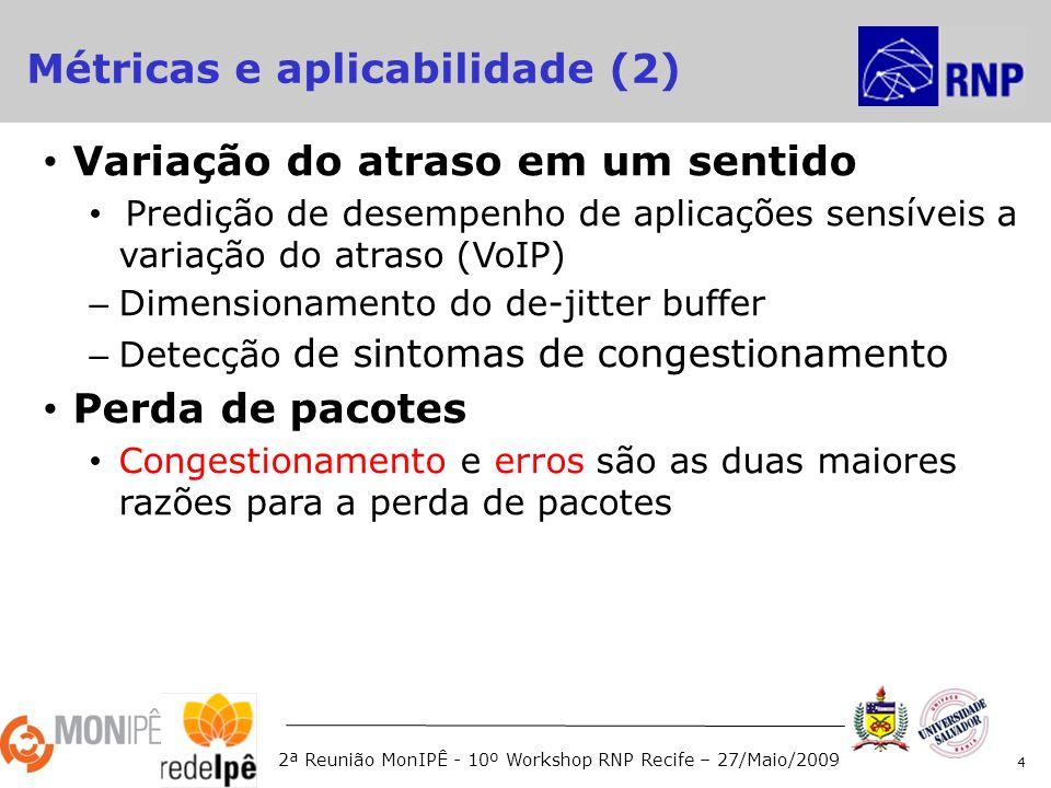 2ª Reunião MonIPÊ - 10º Workshop RNP Recife – 27/Maio/2009 Variação do atraso em um sentido Predição de desempenho de aplicações sensíveis a variação do atraso (VoIP) – Dimensionamento do de-jitter buffer – Detecção de sintomas de congestionamento Perda de pacotes Congestionamento e erros são as duas maiores razões para a perda de pacotes 4 Métricas e aplicabilidade (2)
