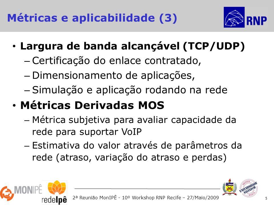 2ª Reunião MonIPÊ - 10º Workshop RNP Recife – 27/Maio/2009 Largura de banda alcançável (TCP/UDP) – Certificação do enlace contratado, – Dimensionamento de aplicações, – Simulação e aplicação rodando na rede Métricas Derivadas MOS – Métrica subjetiva para avaliar capacidade da rede para suportar VoIP – Estimativa do valor através de parâmetros da rede (atraso, variação do atraso e perdas) 5 Métricas e aplicabilidade (3)
