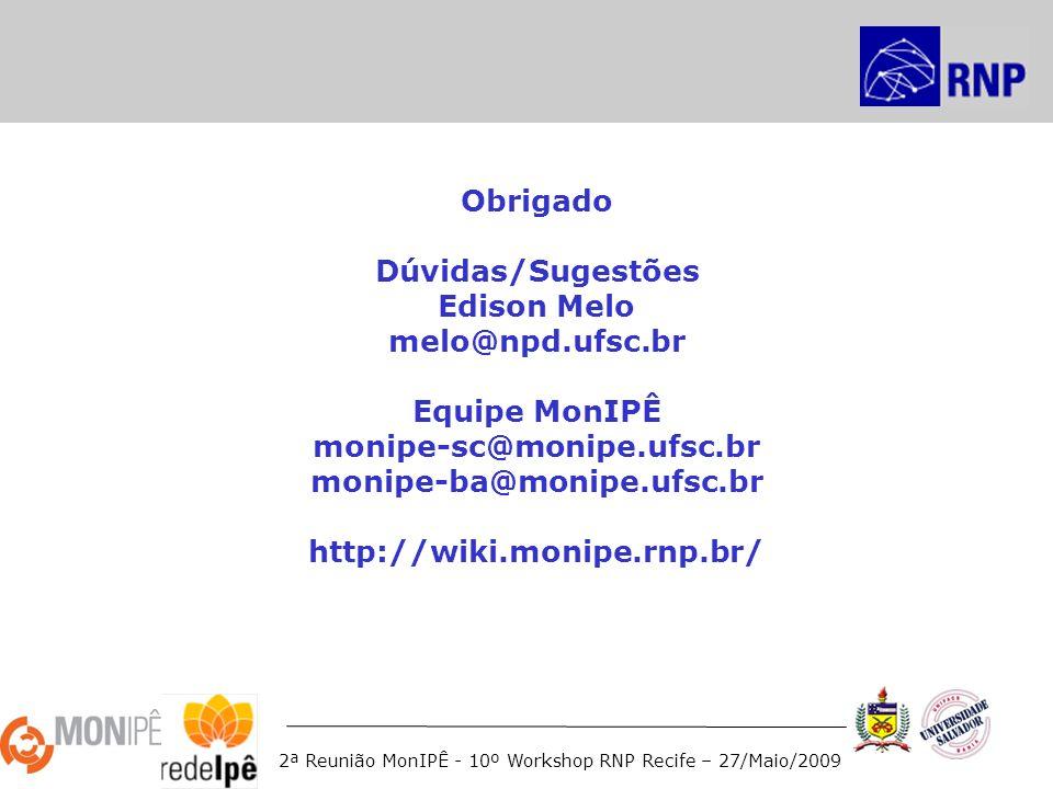 2ª Reunião MonIPÊ - 10º Workshop RNP Recife – 27/Maio/2009 Obrigado Dúvidas/Sugestões Edison Melo melo@npd.ufsc.br Equipe MonIPÊ monipe-sc@monipe.ufsc.br monipe-ba@monipe.ufsc.br http://wiki.monipe.rnp.br/