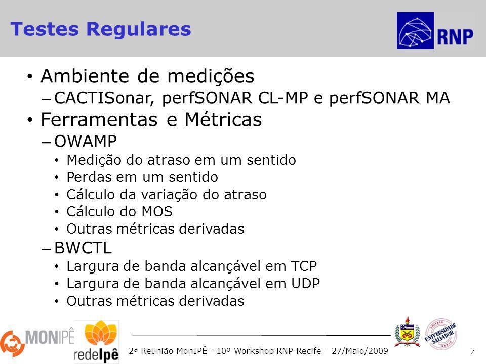 2ª Reunião MonIPÊ - 10º Workshop RNP Recife – 27/Maio/2009 Ambiente de medições – CACTISonar, perfSONAR CL-MP e perfSONAR MA Ferramentas e Métricas – OWAMP Medição do atraso em um sentido Perdas em um sentido Cálculo da variação do atraso Cálculo do MOS Outras métricas derivadas – BWCTL Largura de banda alcançável em TCP Largura de banda alcançável em UDP Outras métricas derivadas 7 Testes Regulares