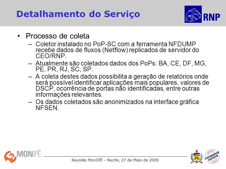 Reunião MonIPÊ – Recife, 27 de Maio de 2009 Detalhamento do Serviço Processo de coleta –Coletor instalado no PoP-SC com a ferramenta NFDUMP recebe dados de fluxos (Netflow) replicados de servidor do CEO/RNP.