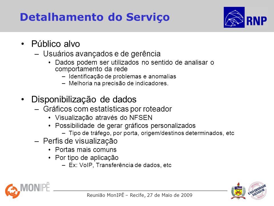 Reunião MonIPÊ – Recife, 27 de Maio de 2009 Detalhamento do Serviço Público alvo –Usuários avançados e de gerência Dados podem ser utilizados no sentido de analisar o comportamento da rede –Identificação de problemas e anomalias –Melhoria na precisão de indicadores.