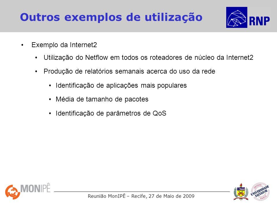 Reunião MonIPÊ – Recife, 27 de Maio de 2009 Outros exemplos de utilização Exemplo da Internet2 Utilização do Netflow em todos os roteadores de núcleo da Internet2 Produção de relatórios semanais acerca do uso da rede Identificação de aplicações mais populares Média de tamanho de pacotes Identificação de parâmetros de QoS