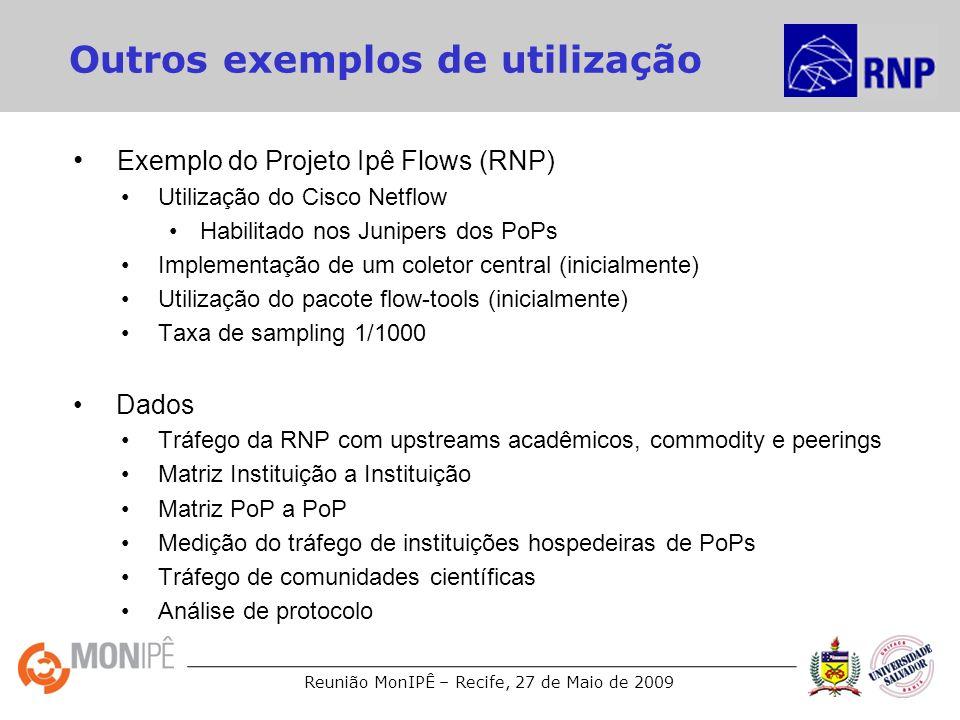 Reunião MonIPÊ – Recife, 27 de Maio de 2009 Outros exemplos de utilização Exemplo do Projeto Ipê Flows (RNP) Utilização do Cisco Netflow Habilitado nos Junipers dos PoPs Implementação de um coletor central (inicialmente) Utilização do pacote flow-tools (inicialmente) Taxa de sampling 1/1000 Dados Tráfego da RNP com upstreams acadêmicos, commodity e peerings Matriz Instituição a Instituição Matriz PoP a PoP Medição do tráfego de instituições hospedeiras de PoPs Tráfego de comunidades científicas Análise de protocolo