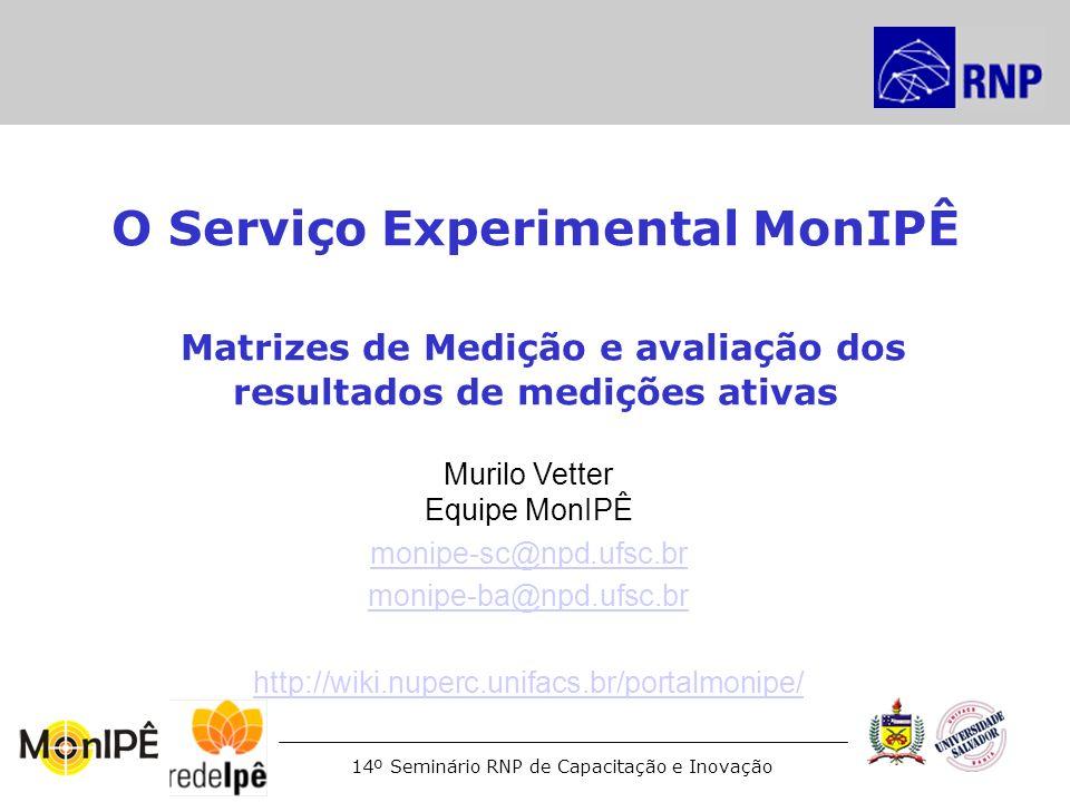 14º Seminário RNP de Capacitação e Inovação O Serviço Experimental MonIPÊ Matrizes de Medição e avaliação dos resultados de medições ativas Murilo Vet
