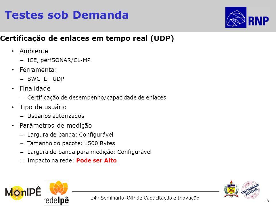14º Seminário RNP de Capacitação e Inovação Ambiente – ICE, perfSONAR/CL-MP Ferramenta: – BWCTL - UDP Finalidade – Certificação de desempenho/capacida