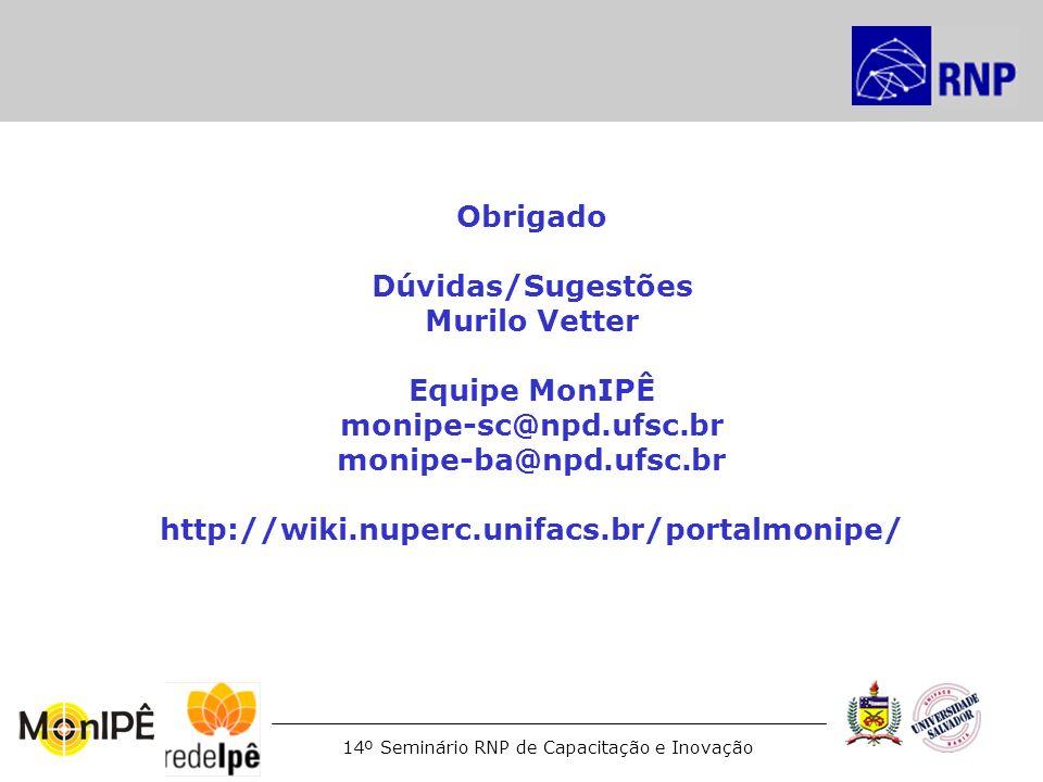 14º Seminário RNP de Capacitação e Inovação Obrigado Dúvidas/Sugestões Murilo Vetter Equipe MonIPÊ monipe-sc@npd.ufsc.br monipe-ba@npd.ufsc.br http://