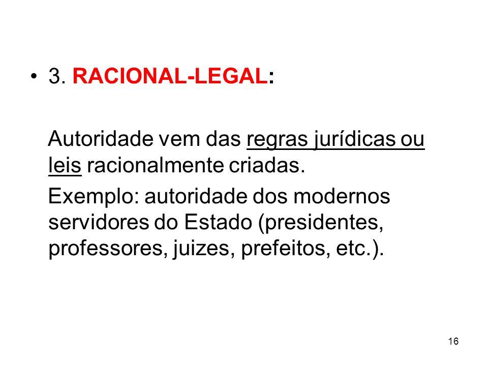 16 3. RACIONAL-LEGAL: Autoridade vem das regras jurídicas ou leis racionalmente criadas. Exemplo: autoridade dos modernos servidores do Estado (presid