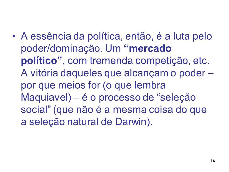 19 A essência da política, então, é a luta pelo poder/dominação. Um mercado político, com tremenda competição, etc. A vitória daqueles que alcançam o