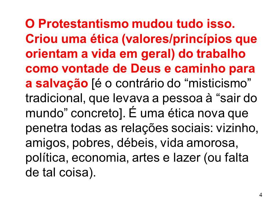 4 O Protestantismo mudou tudo isso. Criou uma ética (valores/princípios que orientam a vida em geral) do trabalho como vontade de Deus e caminho para