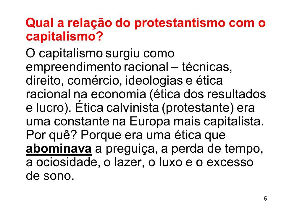 5 Qual a relação do protestantismo com o capitalismo? O capitalismo surgiu como empreendimento racional – técnicas, direito, comércio, ideologias e ét