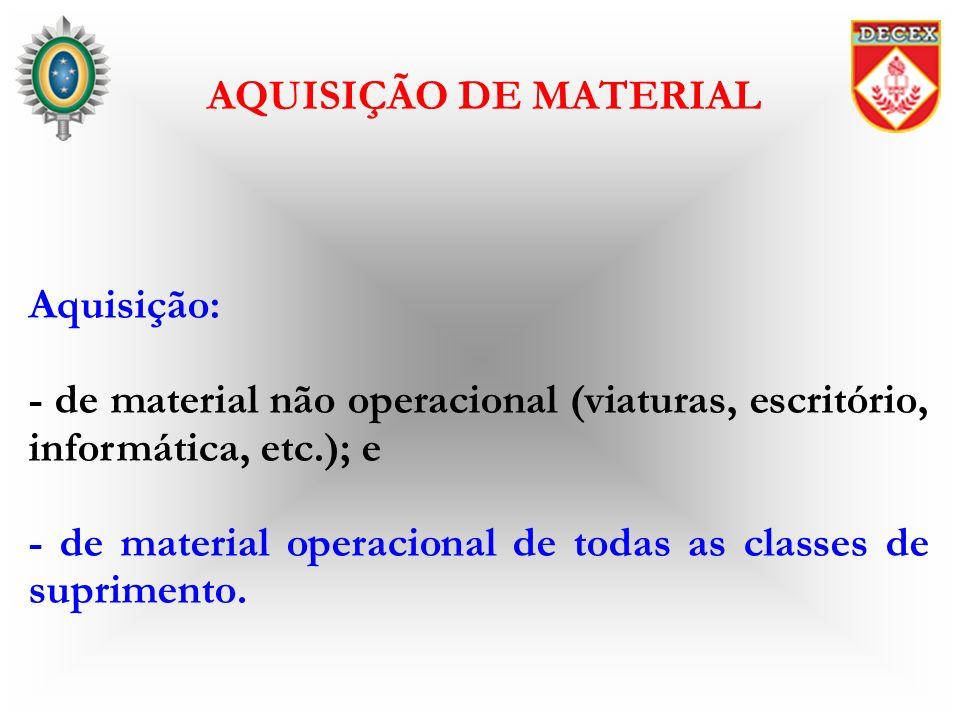 Aquisição: - de material não operacional (viaturas, escritório, informática, etc.); e - de material operacional de todas as classes de suprimento. AQU