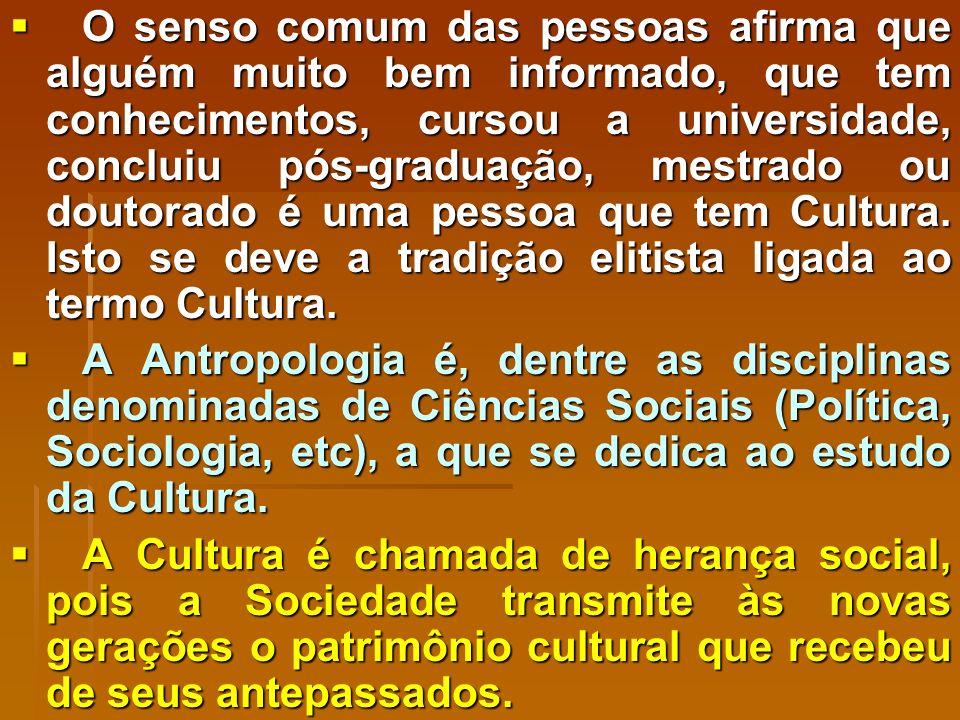 O senso comum das pessoas afirma que alguém muito bem informado, que tem conhecimentos, cursou a universidade, concluiu pós-graduação, mestrado ou doutorado é uma pessoa que tem Cultura.
