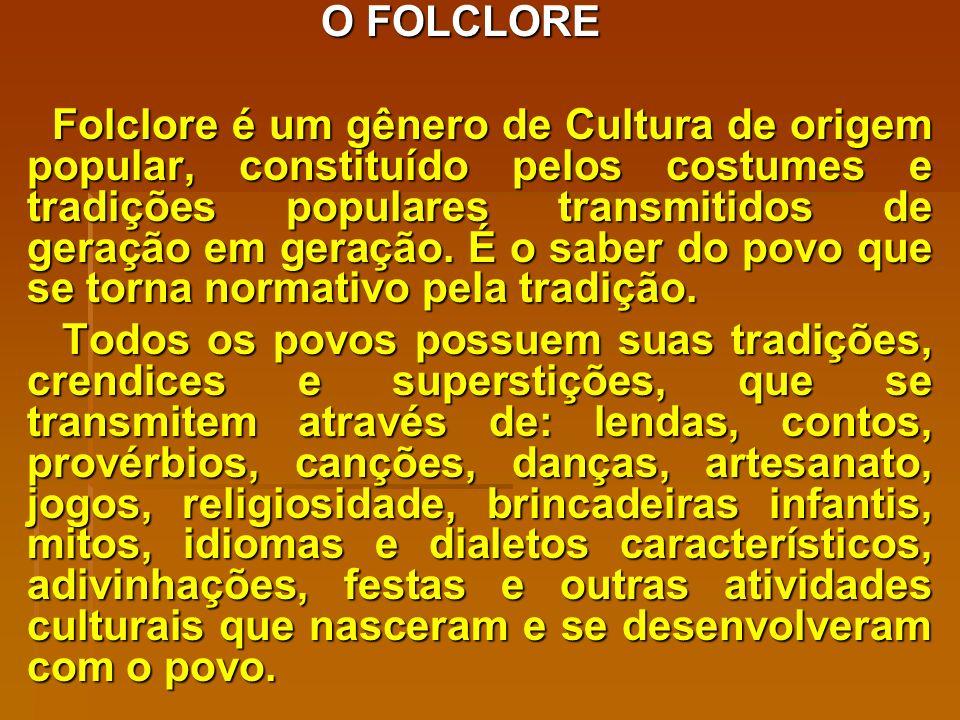 O FOLCLORE Folclore é um gênero de Cultura de origem popular, constituído pelos costumes e tradições populares transmitidos de geração em geração.