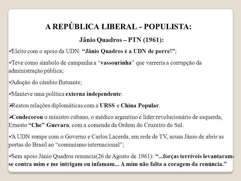 A REPÚBLICA LIBERAL - POPULISTA: Jânio Quadros – PTN (1961): Eleito com o apoio da UDN: Jânio Quadros é a UDN de porre!; Teve como símbolo de campanha