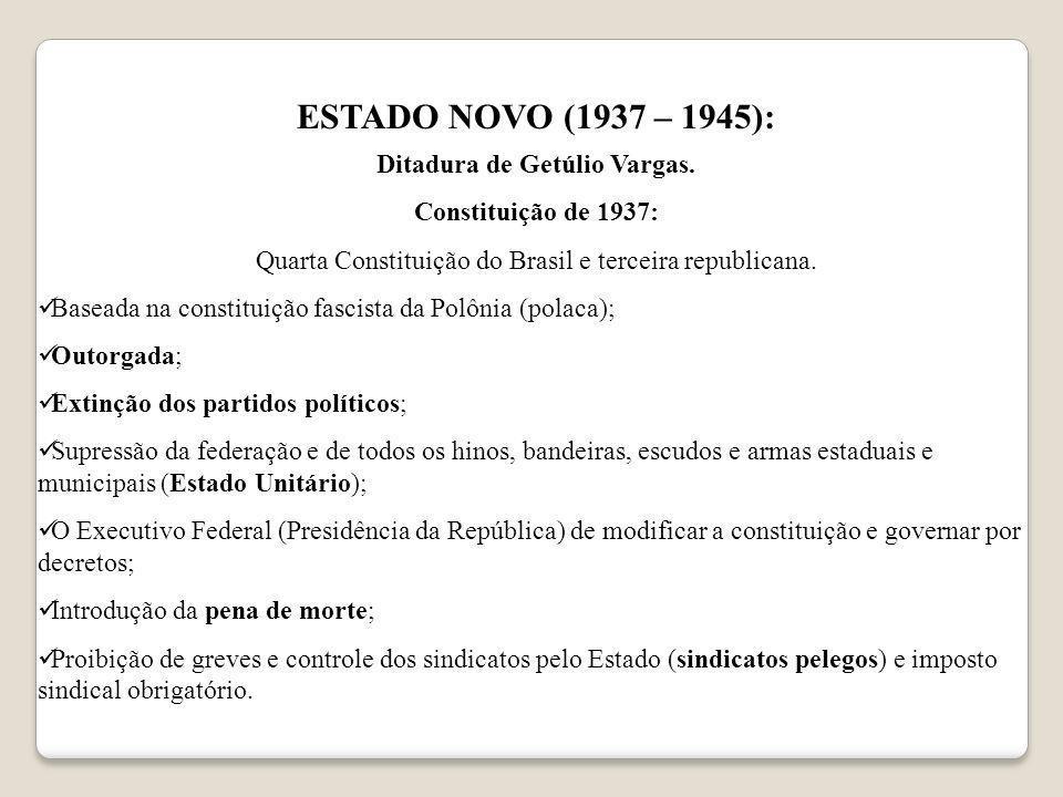 ESTADO NOVO (1937 – 1945): Ditadura de Getúlio Vargas. Constituição de 1937: Quarta Constituição do Brasil e terceira republicana. Baseada na constitu